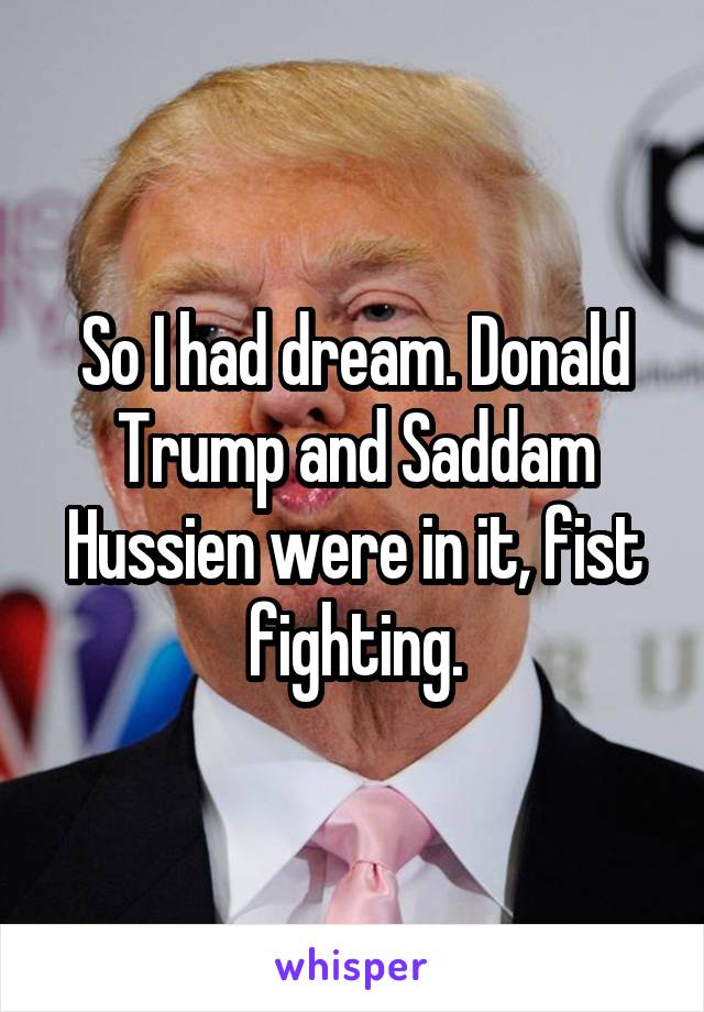 So I had dream. Donald Trump and Saddam Hussien were in it, fist fighting.