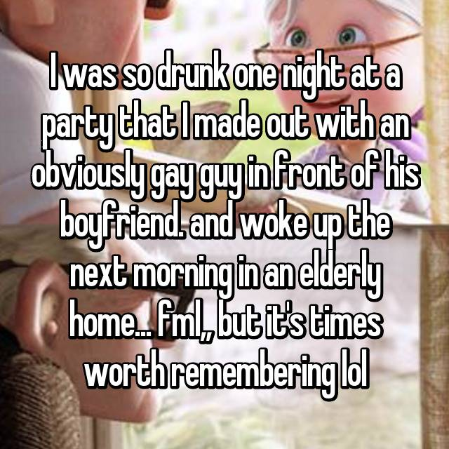 I was so drunk one night at a party that I made out with an obviously gay guy in front of his boyfriend. and woke up the next morning in an elderly home... fml,, but it's times worth remembering lol😂
