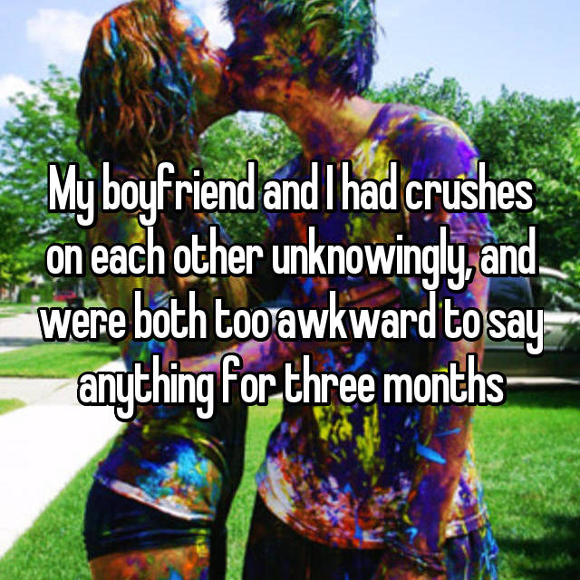 My boyfriend and I had crushes on each other unknowingly, and were both too awkward to say anything for three months