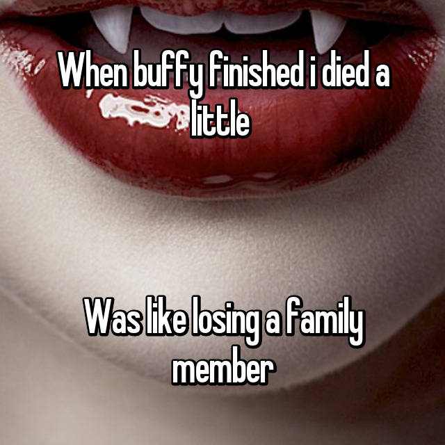 When buffy finished i died a little   😭😭  Was like losing a family member