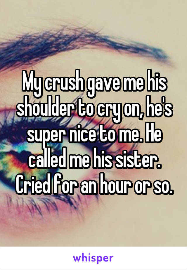 My crush gave me his shoulder to cry on, he's super nice to