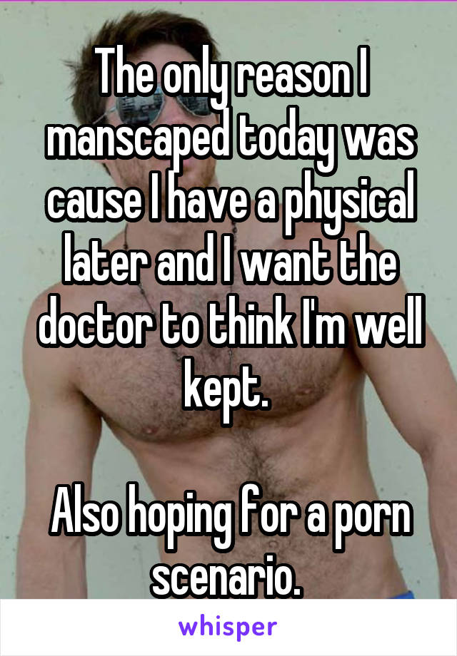 The only reason I manscaped today was cause I have a physical later and I want the doctor to think I'm well kept.   Also hoping for a porn scenario.