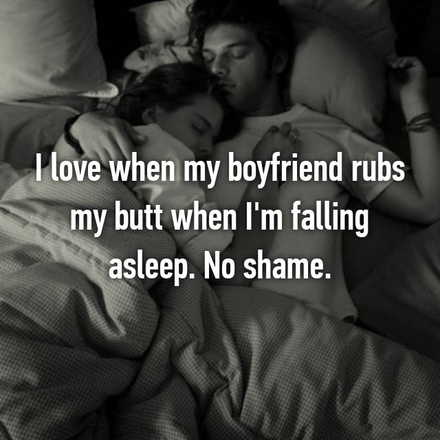 I love when my boyfriend rubs my butt when I'm falling asleep. No shame.