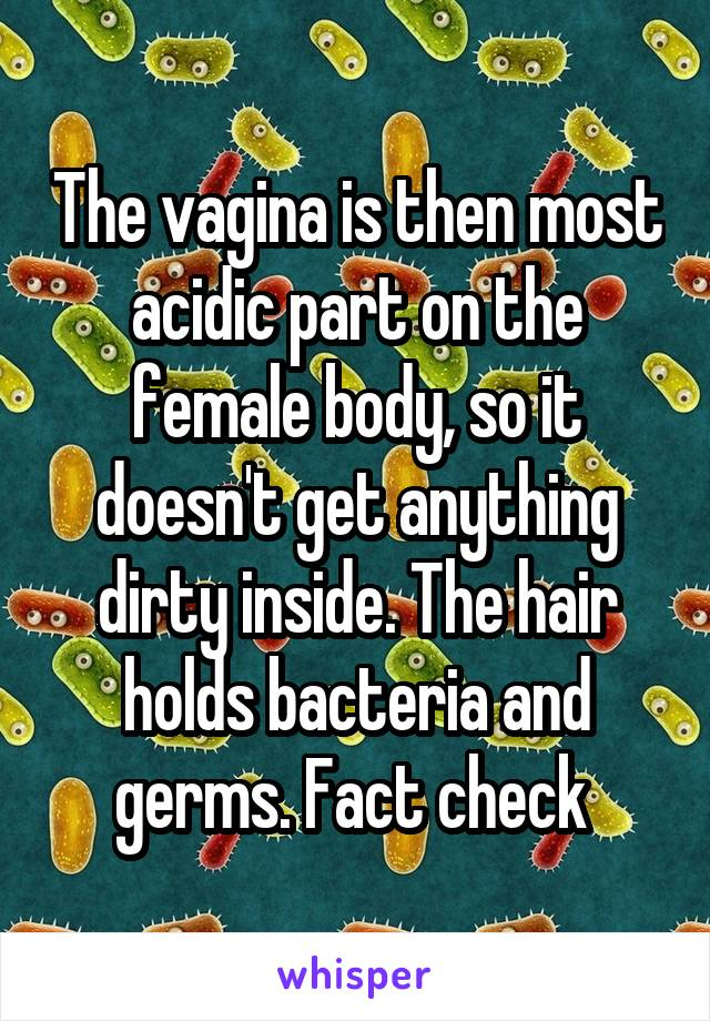 The Vagina Is Then Most Acidic Part On The Female Body So It Doesn