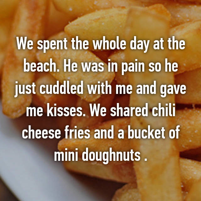 We spent the whole day at the beach. He was in pain so he just cuddled with me and gave me kisses. We shared chili cheese fries and a bucket of mini doughnuts .