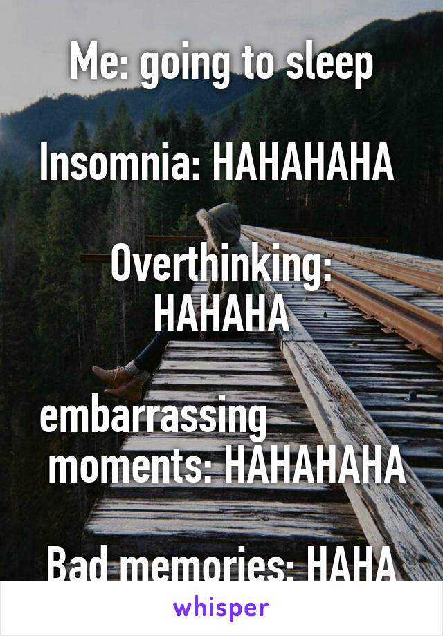 Me: going to sleep  Insomnia: HAHAHAHA                           Overthinking: HAHAHA  embarrassing               moments: HAHAHAHA  Bad memories: HAHA