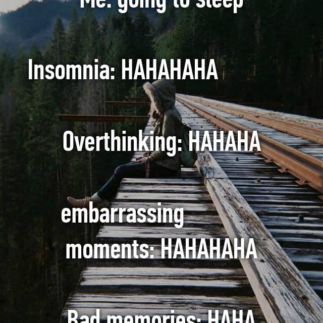 Me: going to sleep  Insomnia: HAHAHAHA                           Overthinking: HAHAHA  embarrassing               moments: HAHAHAHA  Bad memories: HAHA