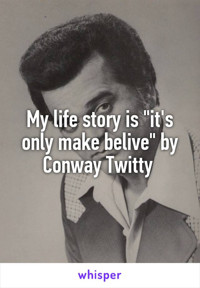 """My life story is """"it's only make belive"""" by Conway Twitty"""