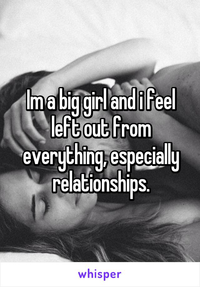 Im a big girl and i feel left out from everything, especially relationships.