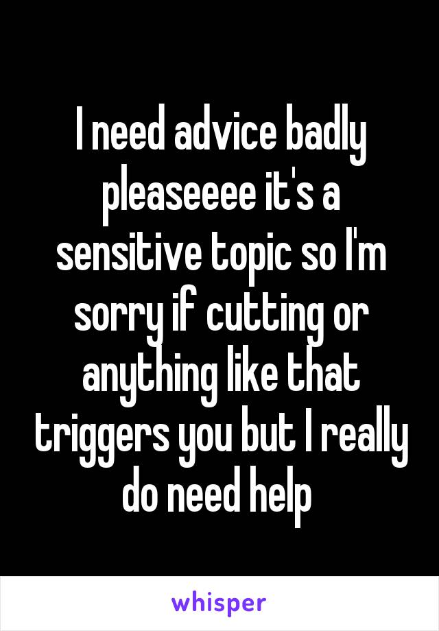 I need advice badly pleaseeee it's a sensitive topic so I'm sorry if cutting or anything like that triggers you but I really do need help