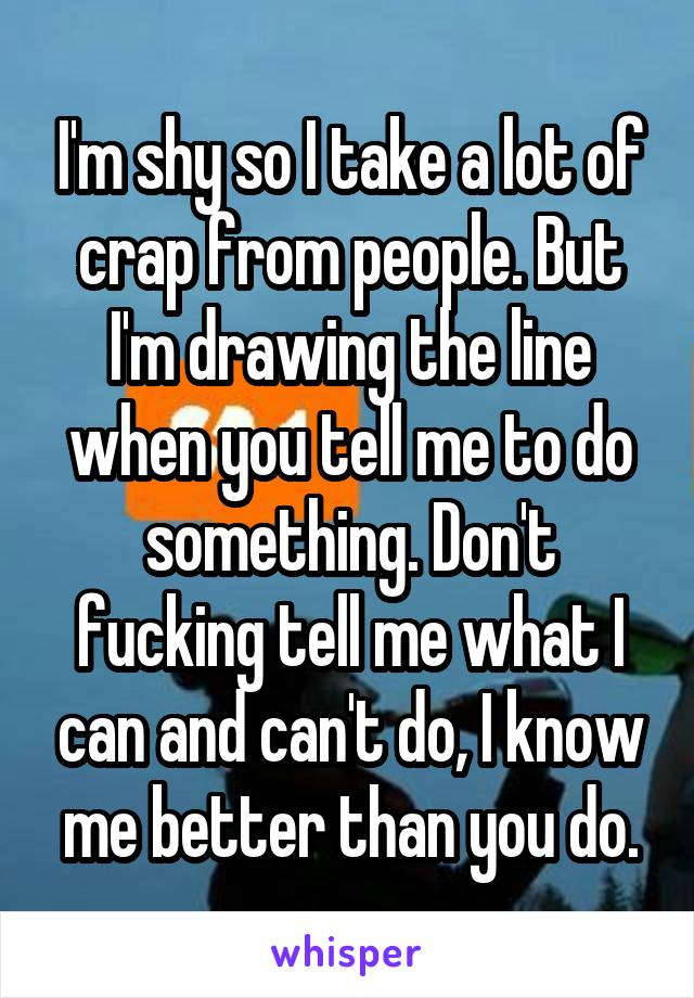 I'm shy so I take a lot of crap from people. But I'm drawing the line when you tell me to do something. Don't fucking tell me what I can and can't do, I know me better than you do.