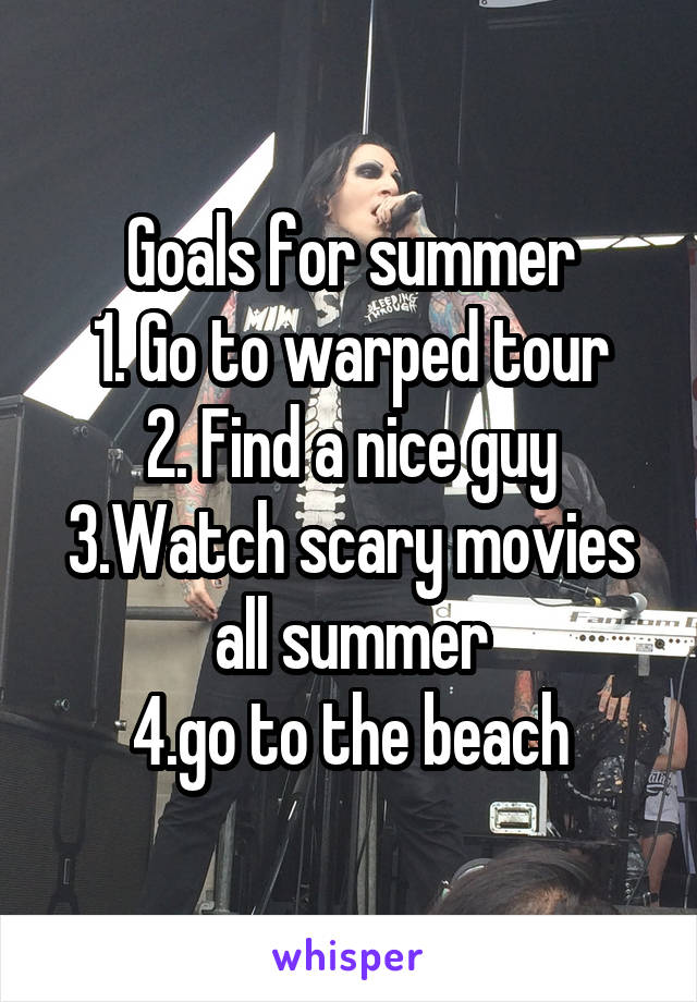 Goals for summer 1. Go to warped tour 2. Find a nice guy 3.Watch scary movies all summer 4.go to the beach