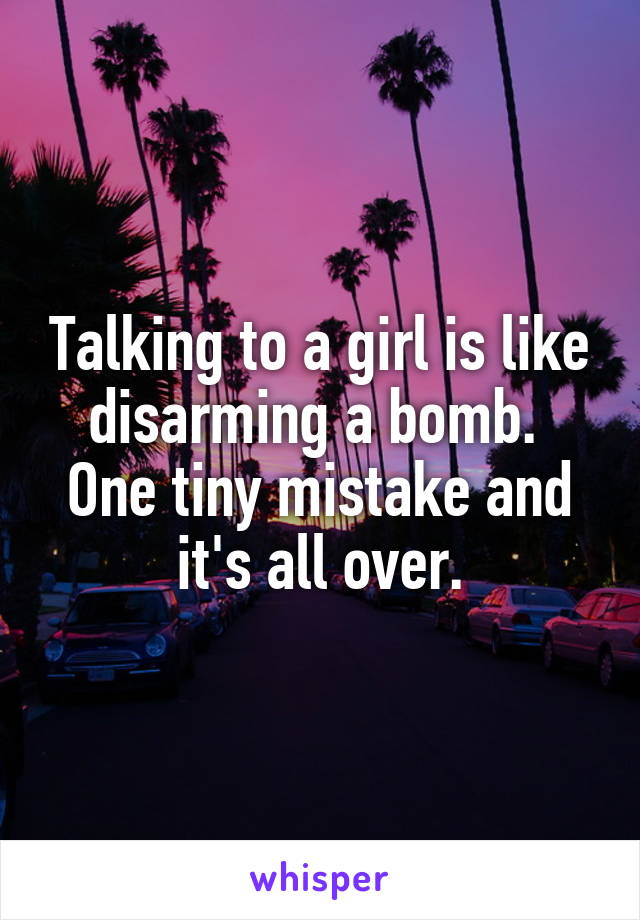 Talking to a girl is like disarming a bomb.  One tiny mistake and it's all over.