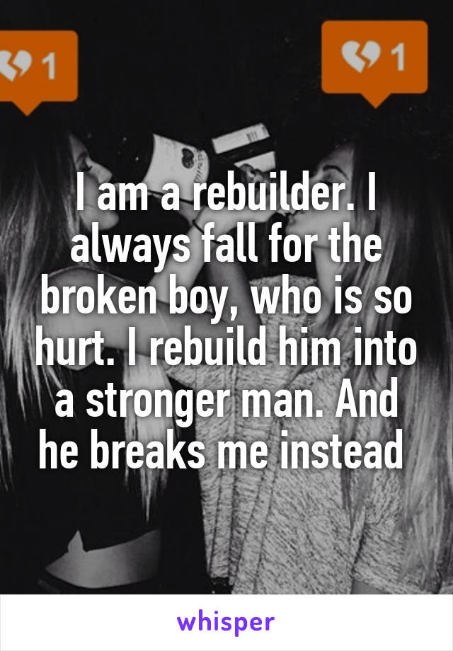 I am a rebuilder. I always fall for the broken boy, who is so hurt. I rebuild him into a stronger man. And he breaks me instead