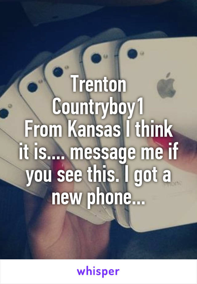 Trenton Countryboy1 From Kansas I think it is.... message me if you see this. I got a new phone...