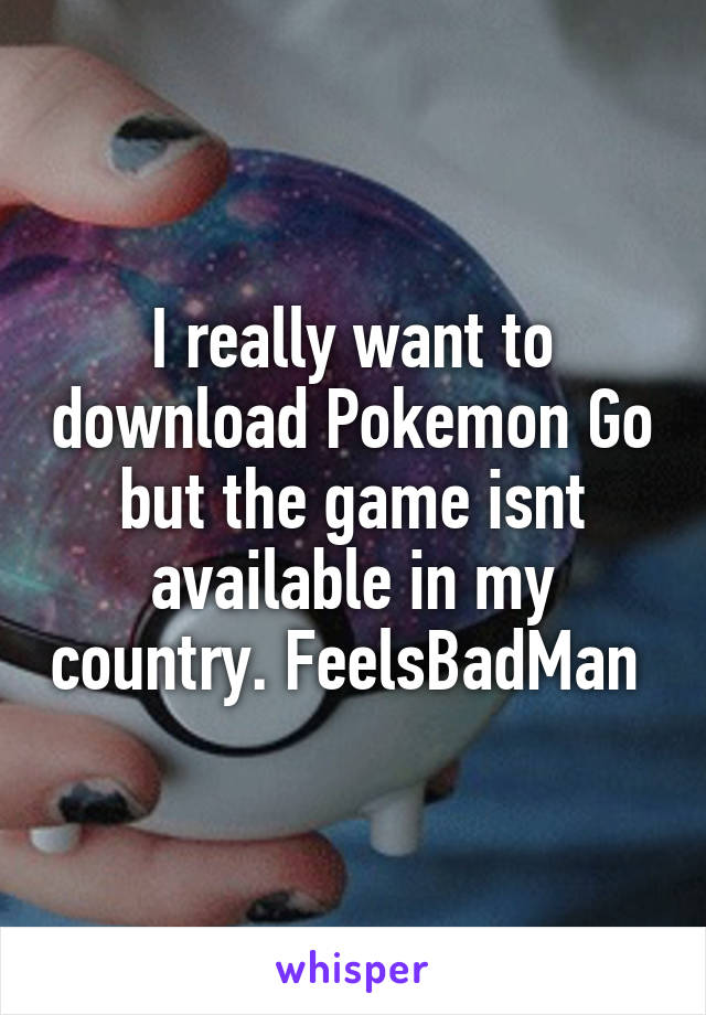 I really want to download Pokemon Go but the game isnt available in my country. FeelsBadMan