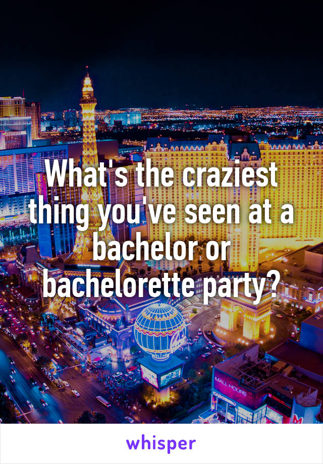 What's the craziest thing you've seen at a bachelor or bachelorette party?