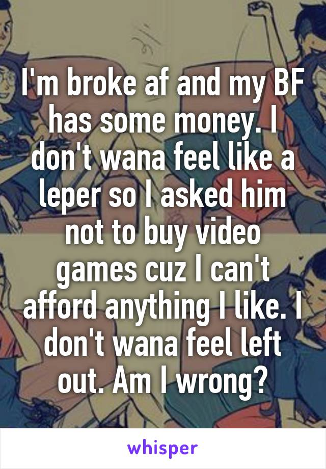 I'm broke af and my BF has some money. I don't wana feel like a leper so I asked him not to buy video games cuz I can't afford anything I like. I don't wana feel left out. Am I wrong?