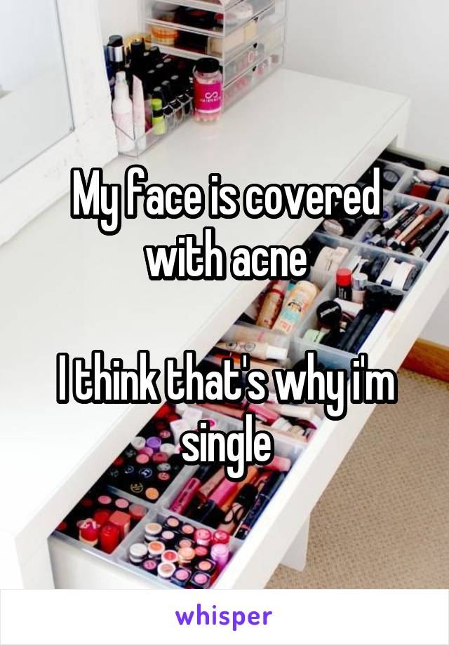 My face is covered with acne  I think that's why i'm single