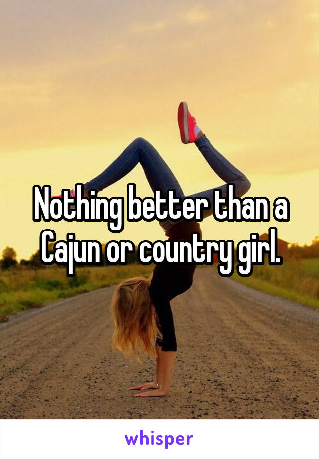 Nothing better than a Cajun or country girl.