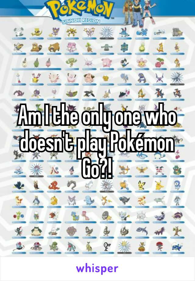Am I the only one who doesn't play Pokémon Go?!