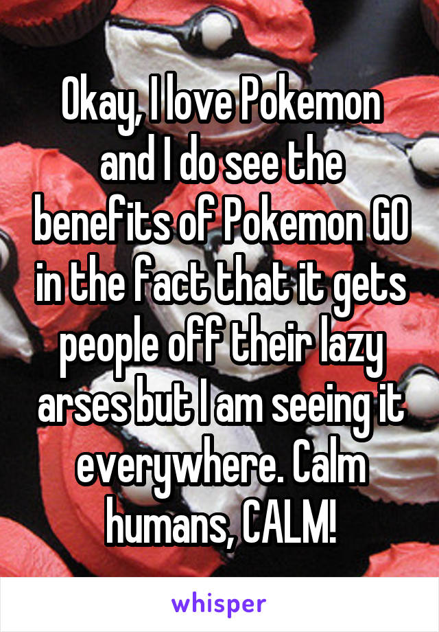 Okay, I love Pokemon and I do see the benefits of Pokemon GO in the fact that it gets people off their lazy arses but I am seeing it everywhere. Calm humans, CALM!