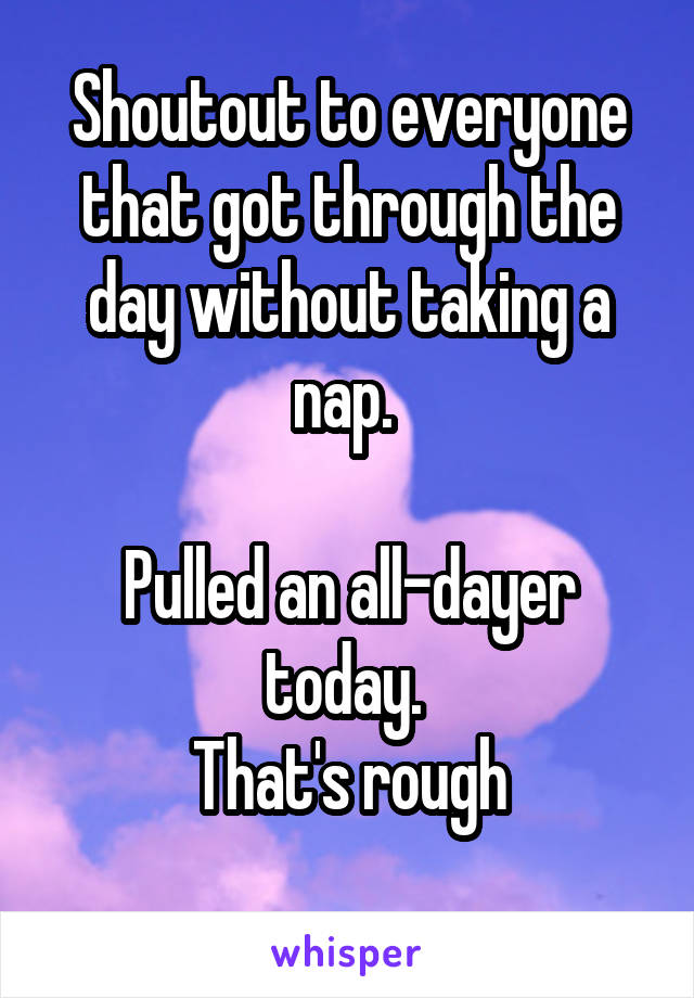 Shoutout to everyone that got through the day without taking a nap.   Pulled an all-dayer today.  That's rough