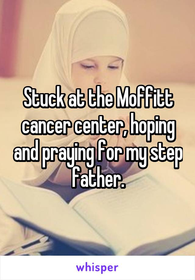 Stuck at the Moffitt cancer center, hoping and praying for my step father.