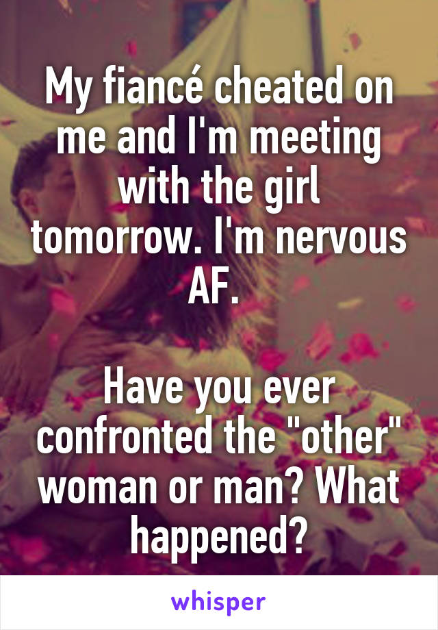 """My fiancé cheated on me and I'm meeting with the girl tomorrow. I'm nervous AF.   Have you ever confronted the """"other"""" woman or man? What happened?"""