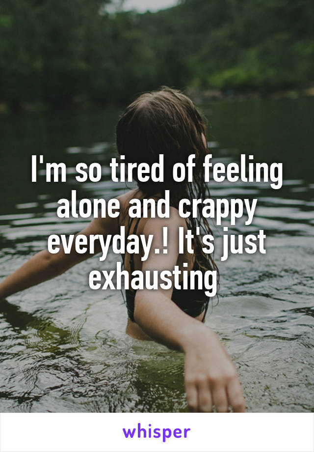 I'm so tired of feeling alone and crappy everyday.! It's just exhausting