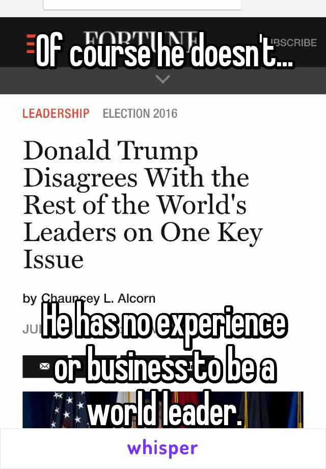 Of course he doesn't...      He has no experience or business to be a world leader.