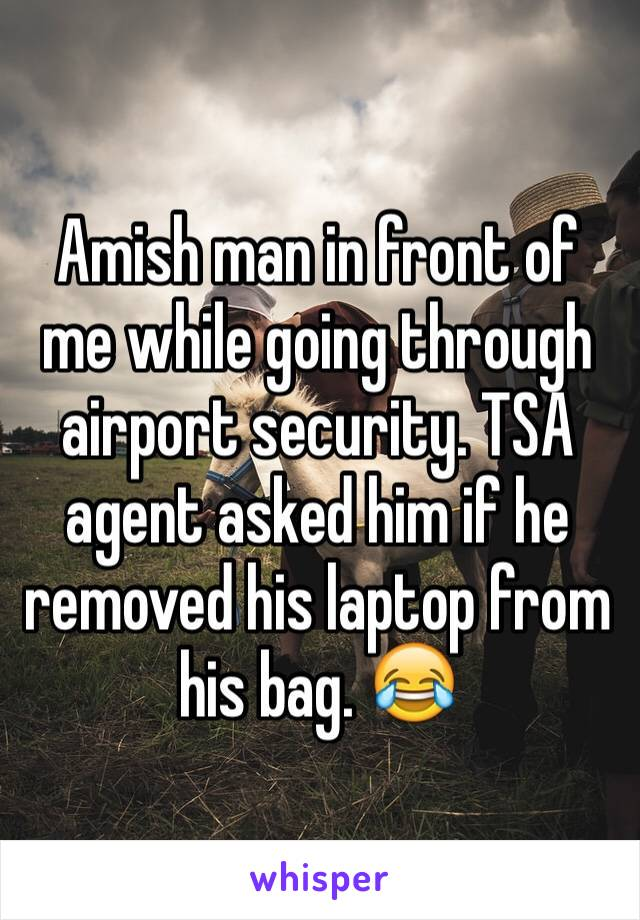 Amish man in front of me while going through airport security. TSA agent asked him if he removed his laptop from his bag. 😂