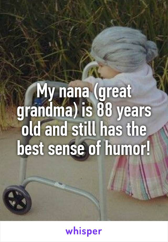 My nana (great grandma) is 88 years old and still has the best sense of humor!
