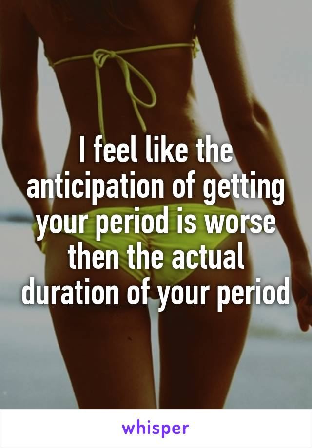 I feel like the anticipation of getting your period is worse then the actual duration of your period