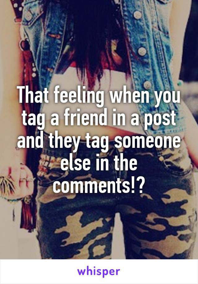 That feeling when you tag a friend in a post and they tag someone else in the comments!?