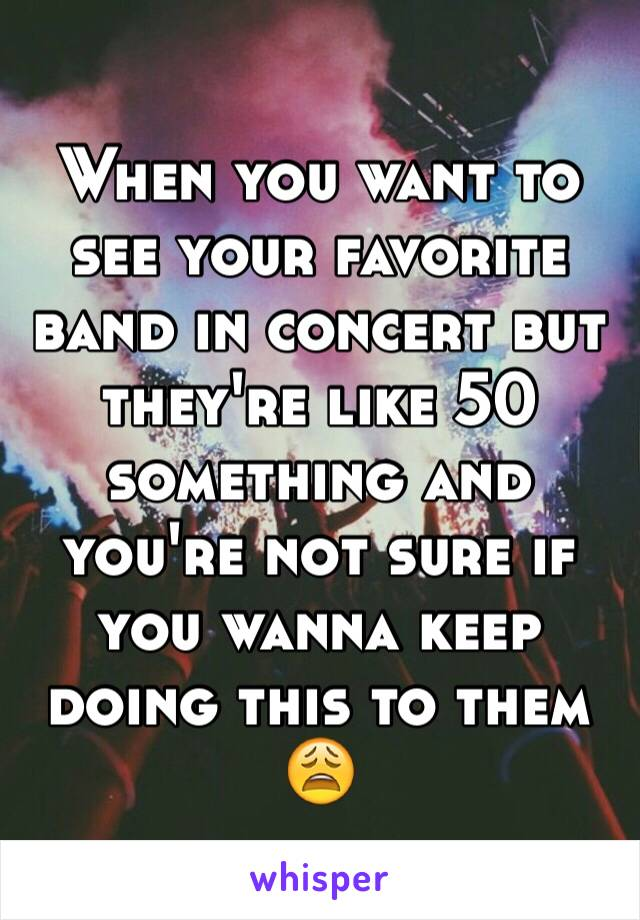 When you want to see your favorite band in concert but they're like 50 something and you're not sure if you wanna keep doing this to them 😩