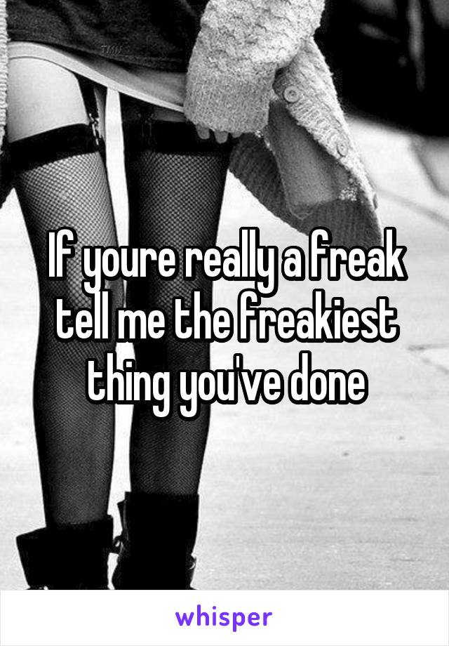 If youre really a freak tell me the freakiest thing you've done