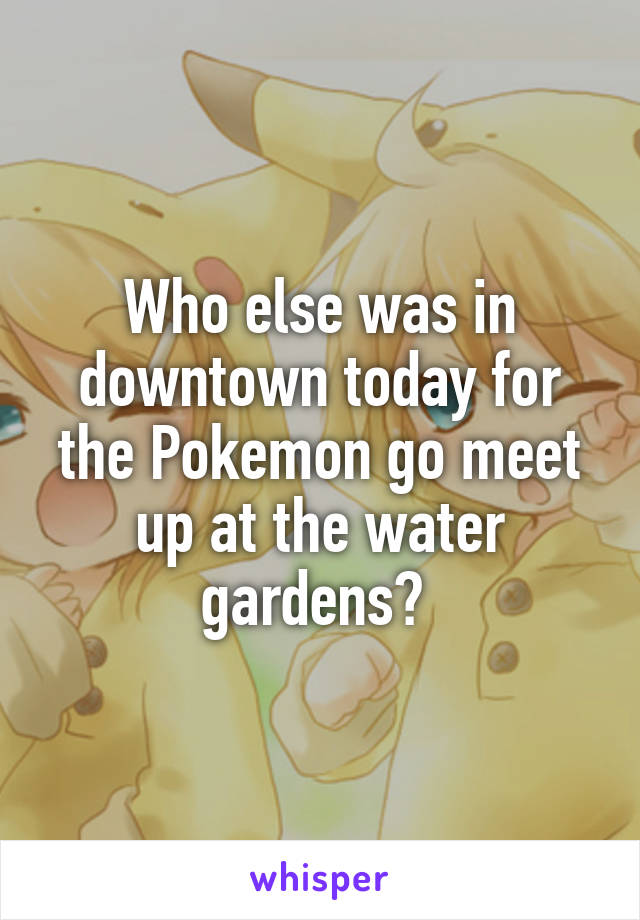 Who else was in downtown today for the Pokemon go meet up at the water gardens?