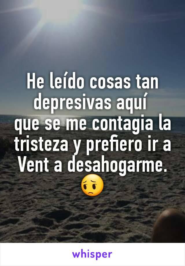 He leído cosas tan depresivas aquí  que se me contagia la tristeza y prefiero ir a Vent a desahogarme. 😔