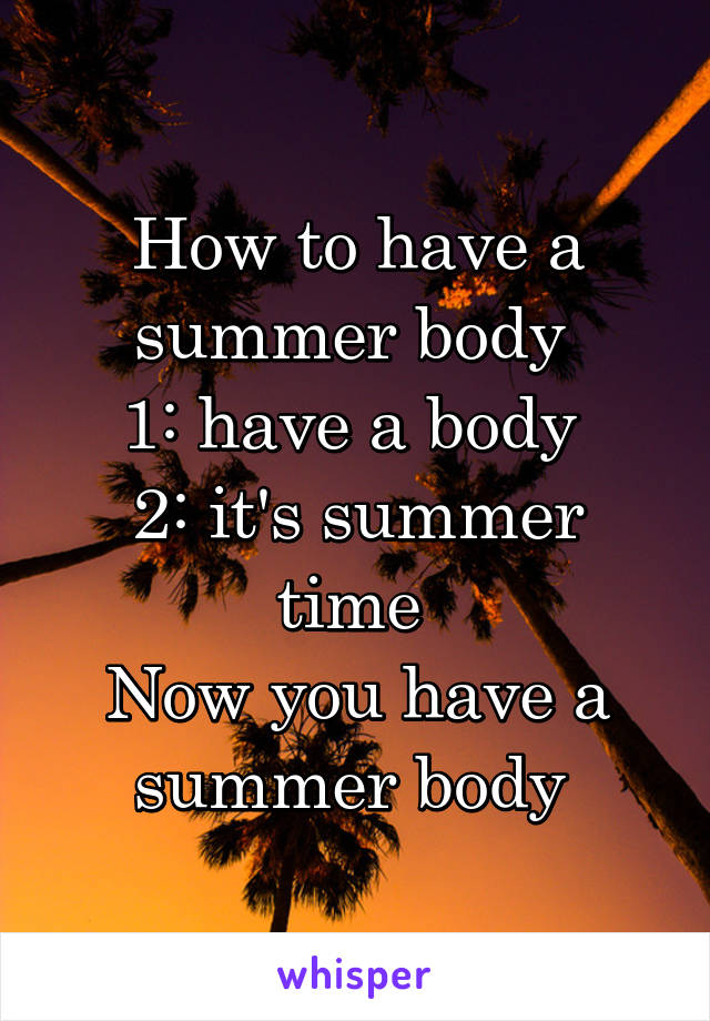 How to have a summer body  1: have a body  2: it's summer time  Now you have a summer body