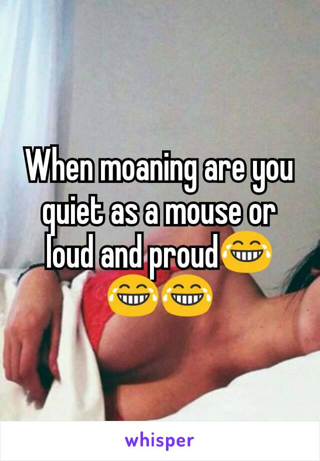 When moaning are you quiet as a mouse or loud and proud😂😂😂