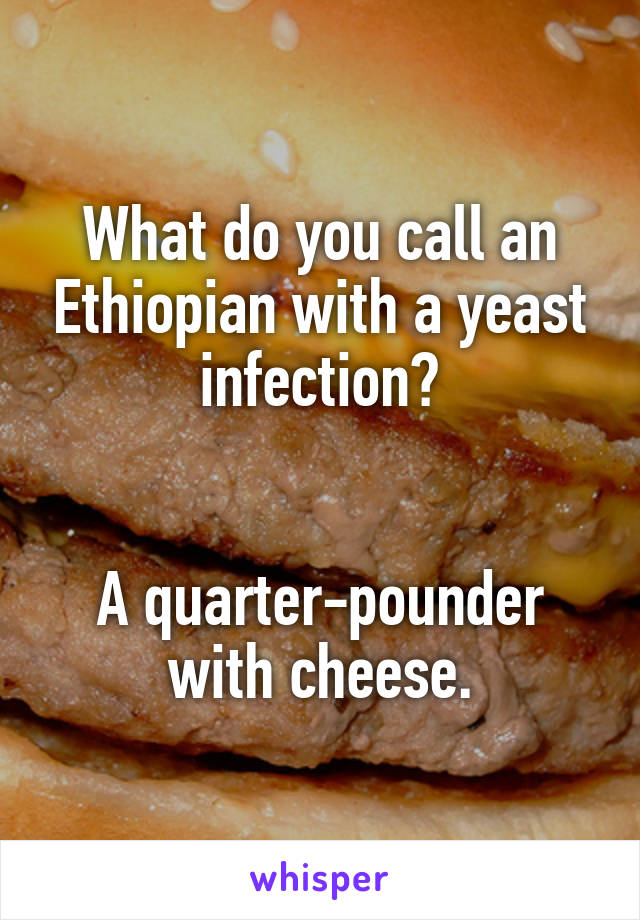 What do you call an Ethiopian with a yeast infection?   A quarter-pounder with cheese.