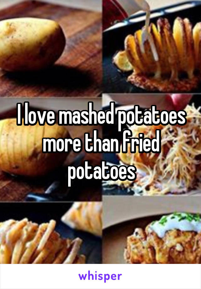 I love mashed potatoes more than fried potatoes