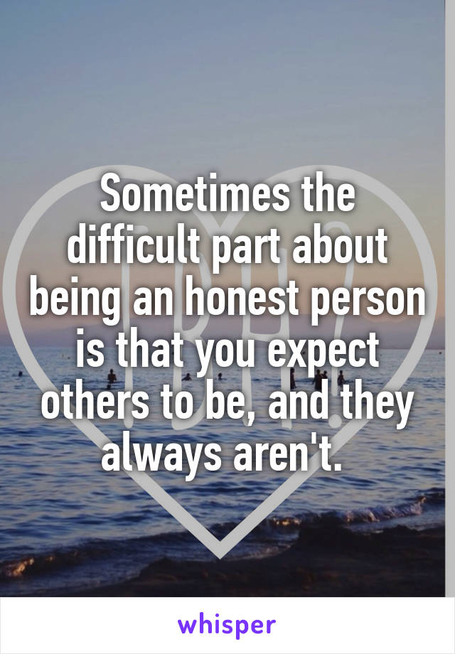 Sometimes the difficult part about being an honest person is that you expect others to be, and they always aren't.