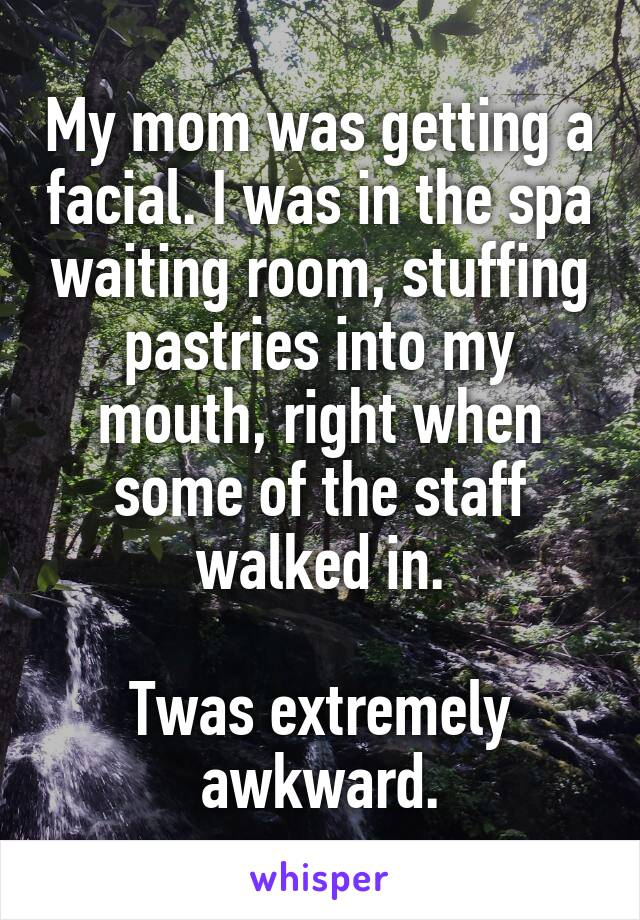 My mom was getting a facial. I was in the spa waiting room, stuffing pastries into my mouth, right when some of the staff walked in.  Twas extremely awkward.