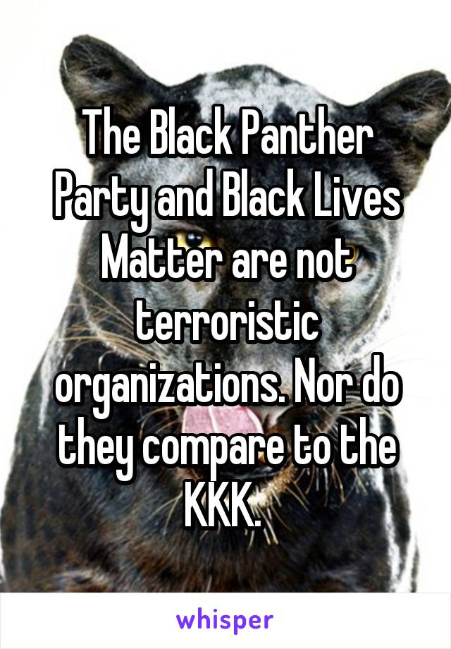 The Black Panther Party and Black Lives Matter are not terroristic organizations. Nor do they compare to the KKK.