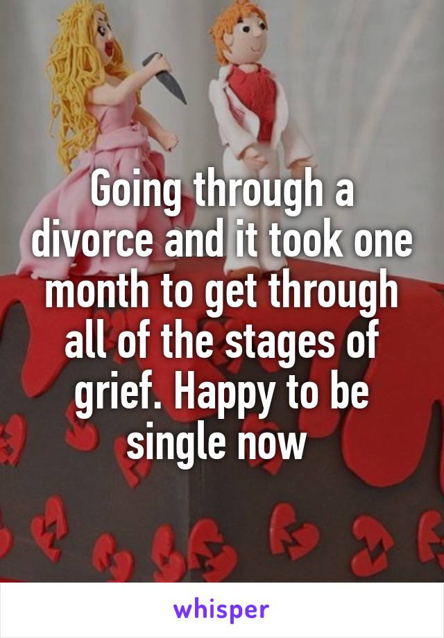 Going through a divorce and it took one month to get through all of the stages of grief. Happy to be single now