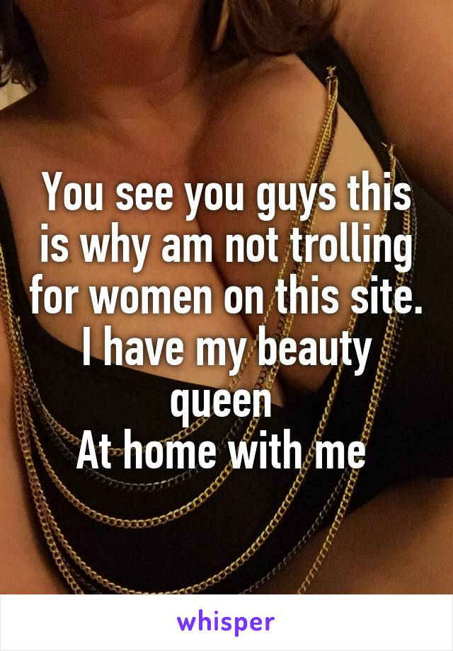 You see you guys this is why am not trolling for women on this site. I have my beauty queen  At home with me
