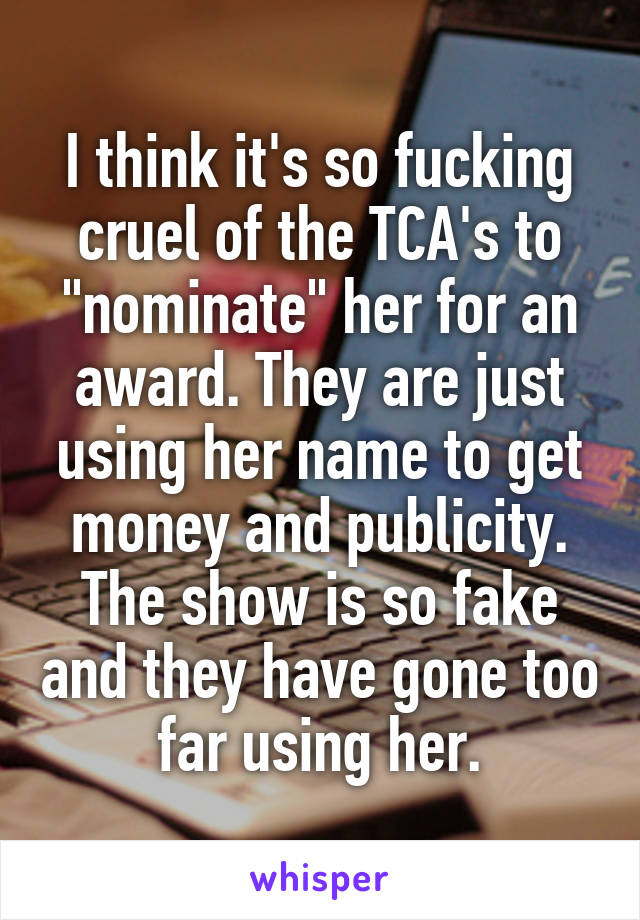 """I think it's so fucking cruel of the TCA's to """"nominate"""" her for an award. They are just using her name to get money and publicity. The show is so fake and they have gone too far using her."""