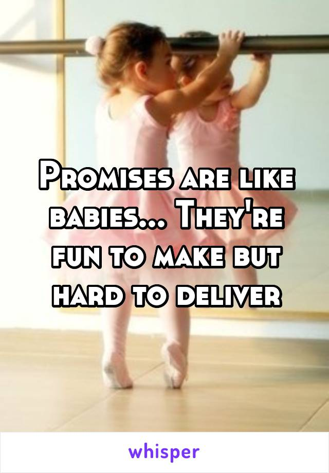 Promises are like babies... They're fun to make but hard to deliver